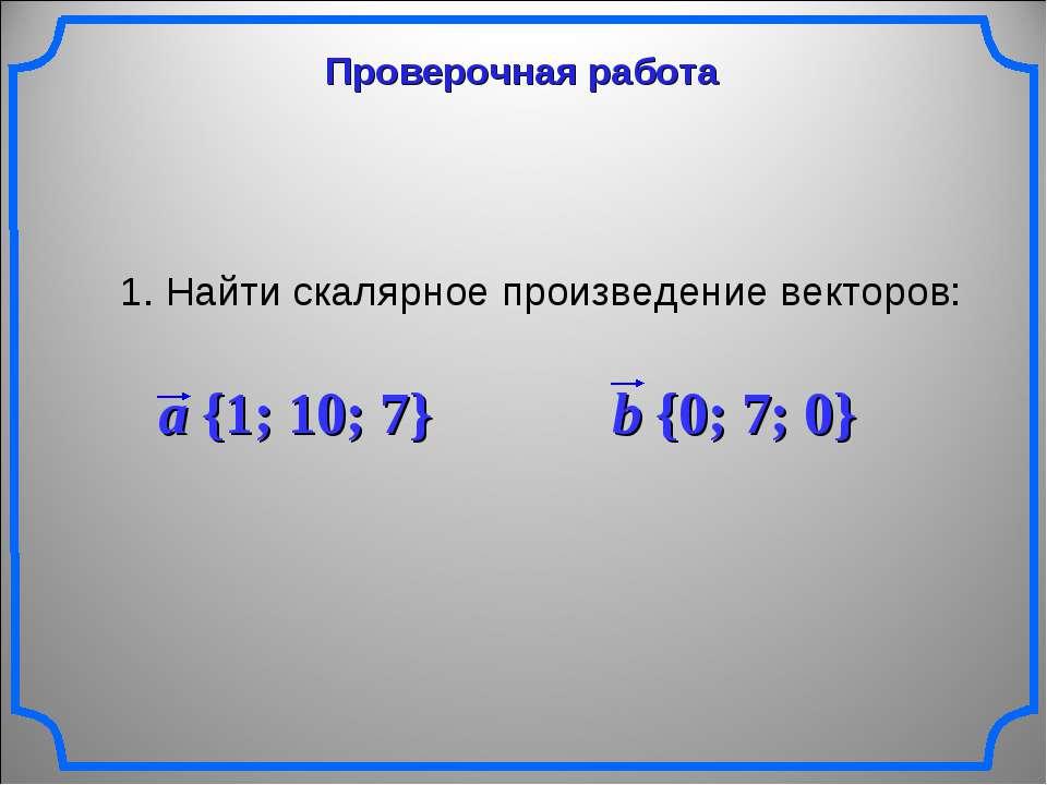 Проверочная работа 1. Найти скалярное произведение векторов: a {1; 10; 7} b {...