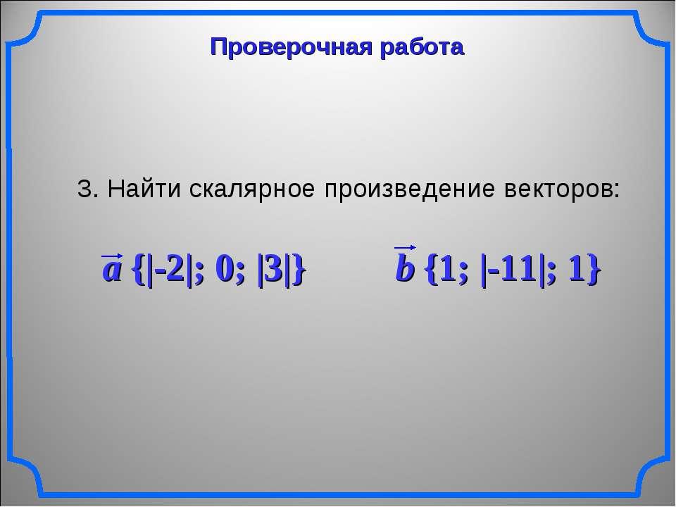 Проверочная работа 3. Найти скалярное произведение векторов: a {|-2|; 0; |3|}...