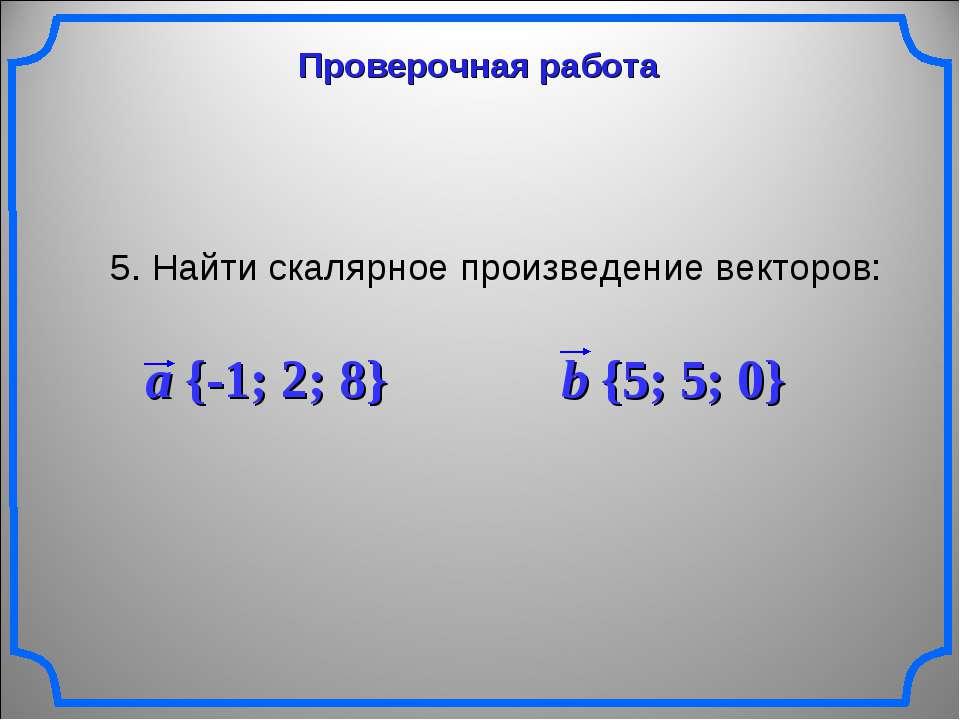 Проверочная работа 5. Найти скалярное произведение векторов: a {-1; 2; 8} b {...