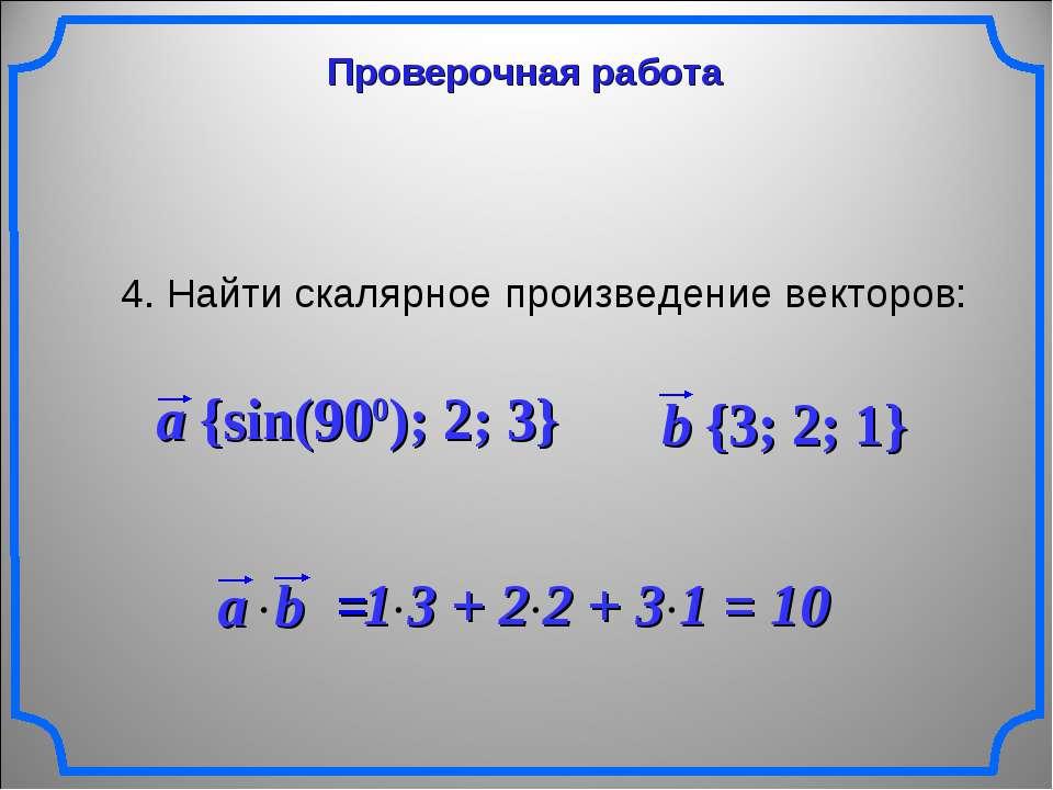Проверочная работа 4. Найти скалярное произведение векторов: a {sin(900); 2; ...