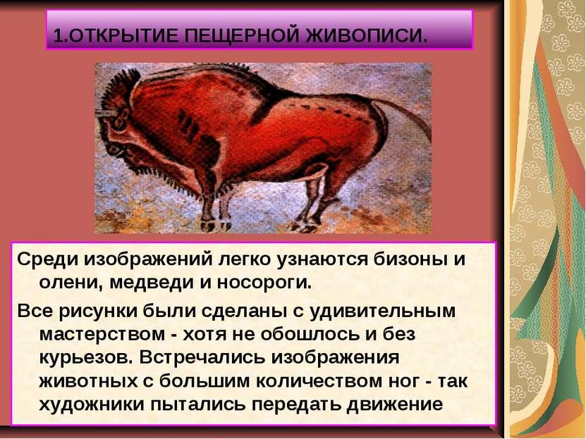 1.ОТКРЫТИЕ ПЕЩЕРНОЙ ЖИВОПИСИ. Среди изображений легко узнаются бизоны и олени...
