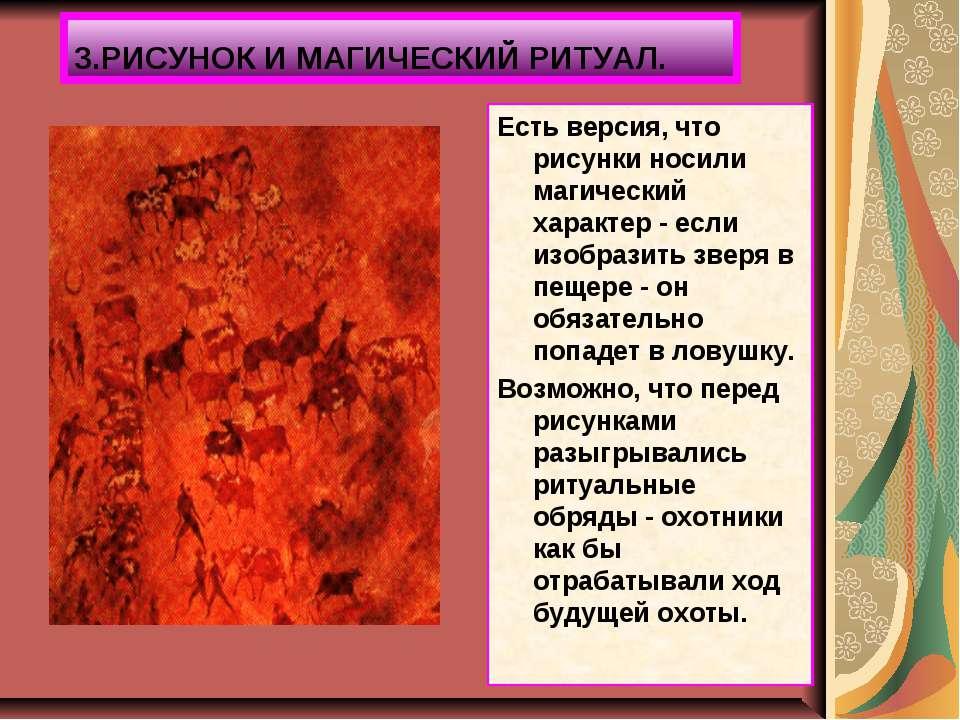3.РИСУНОК И МАГИЧЕСКИЙ РИТУАЛ. Есть версия, что рисунки носили магический хар...
