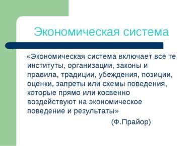 Экономическая система «Экономическая система включает все те институты, орган...