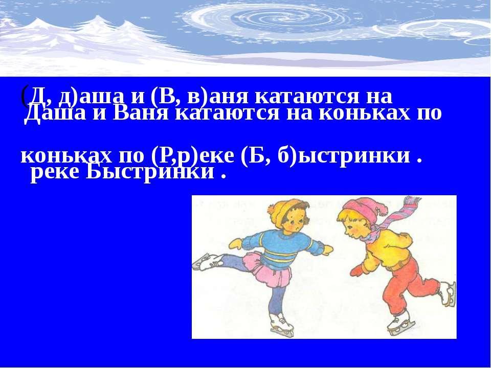 (Д, д)аша и (В, в)аня катаются на коньках по (Р,р)еке (Б, б)ыстринки . Даша и...