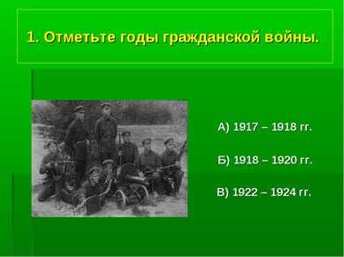 1. Отметьте годы гражданской войны. А) 1917 – 1918 гг. Б) 1918 – 1920 гг. В) ...