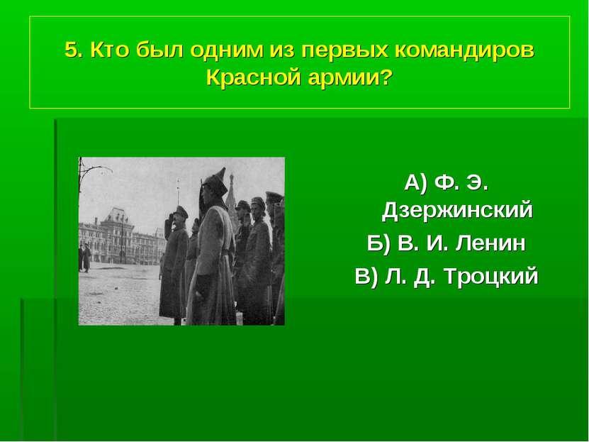 5. Кто был одним из первых командиров Красной армии? А) Ф. Э. Дзержинский Б) ...
