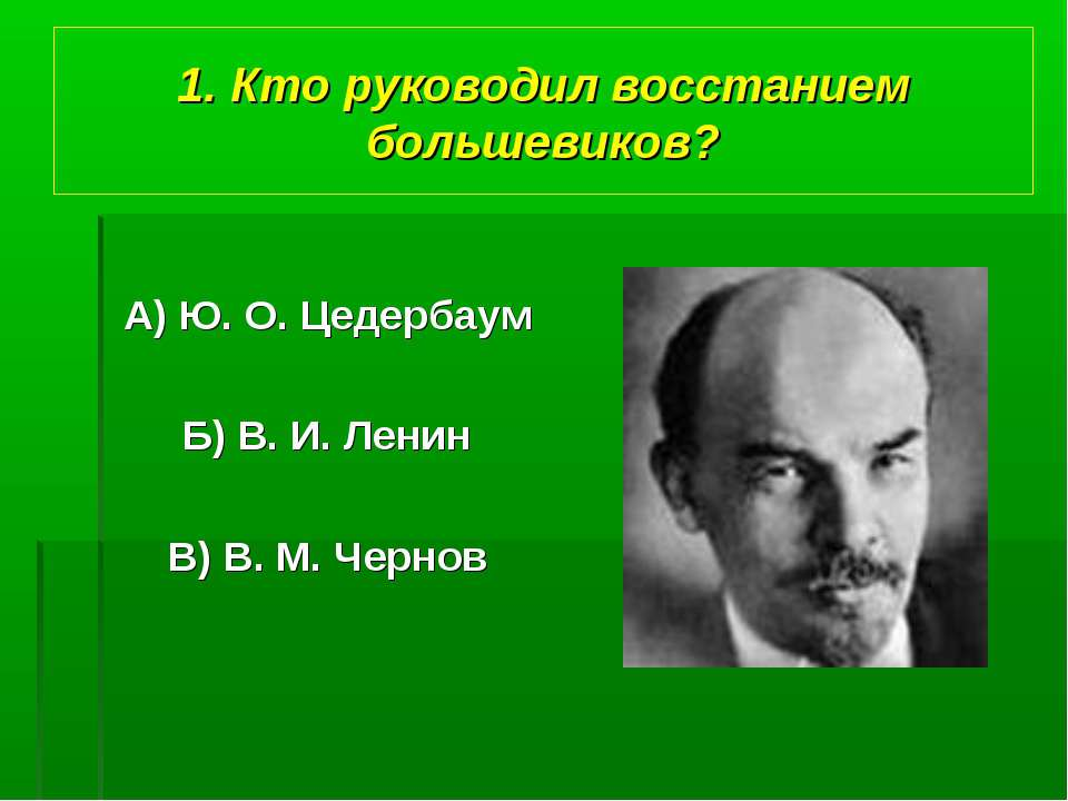 1. Кто руководил восстанием большевиков? А) Ю. О. Цедербаум Б) В. И. Ленин В)...