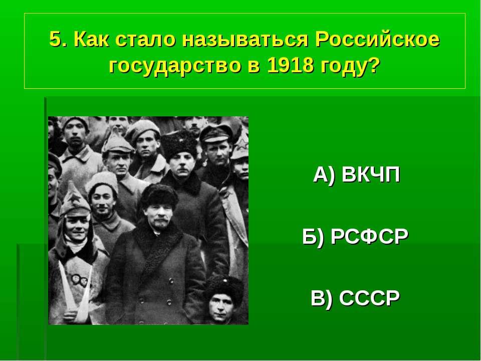 5. Как стало называться Российское государство в 1918 году? А) ВКЧП Б) РСФСР ...
