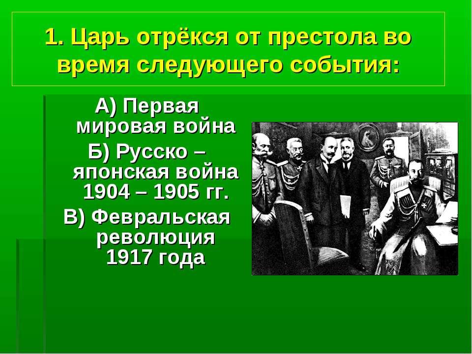 1. Царь отрёкся от престола во время следующего события: А) Первая мировая во...