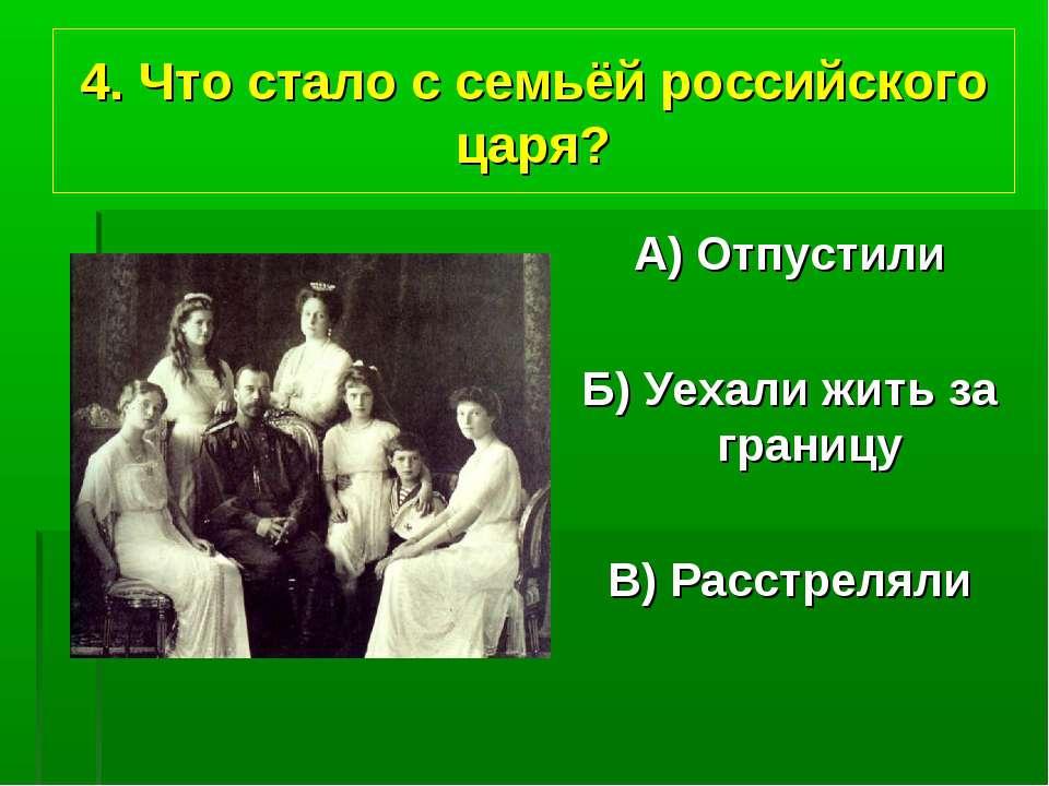 4. Что стало с семьёй российского царя? А) Отпустили Б) Уехали жить за границ...
