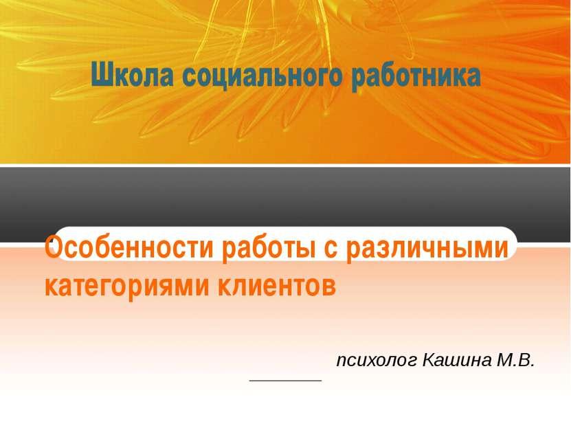 Особенности работы с различными категориями клиентов психолог Кашина М.В.