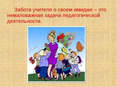 Забота учителя о своем имидже – это немаловажная задача педагогической деятел...