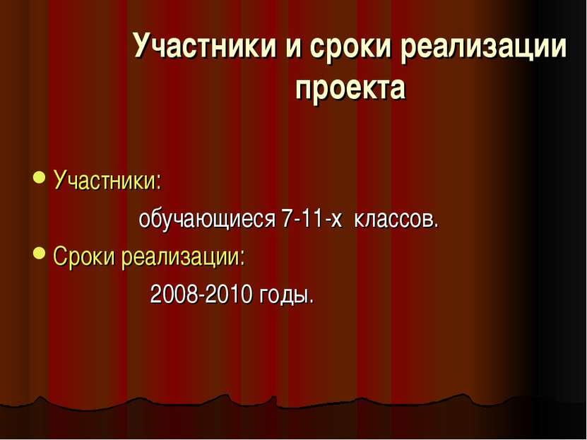 Участники и сроки реализации проекта Участники: обучающиеся 7-11-х классов. С...