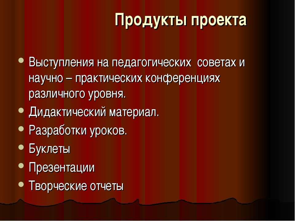 Продукты проекта Выступления на педагогических советах и научно – практически...
