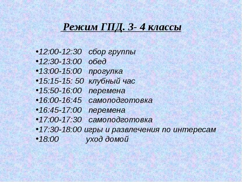 Режим ГПД. 3- 4 классы 12:00-12:30 сбор группы 12:30-13:00 обед 13:00-15:00 п...