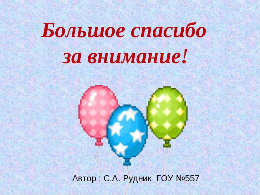 Большое спасибо за внимание! Автор : С.А. Рудник ГОУ №557