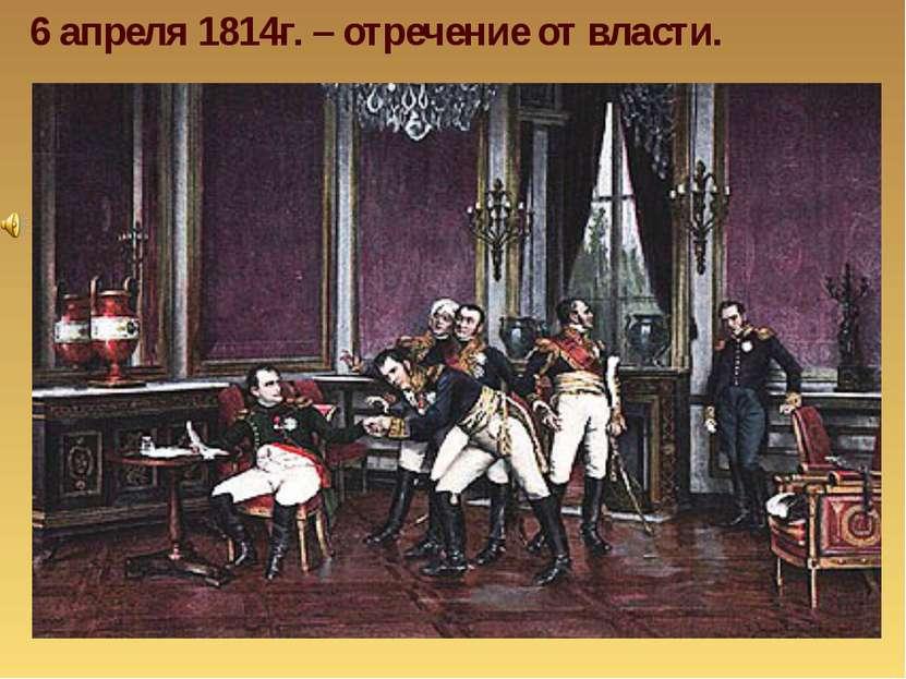 6 апреля 1814г. – отречение от власти.