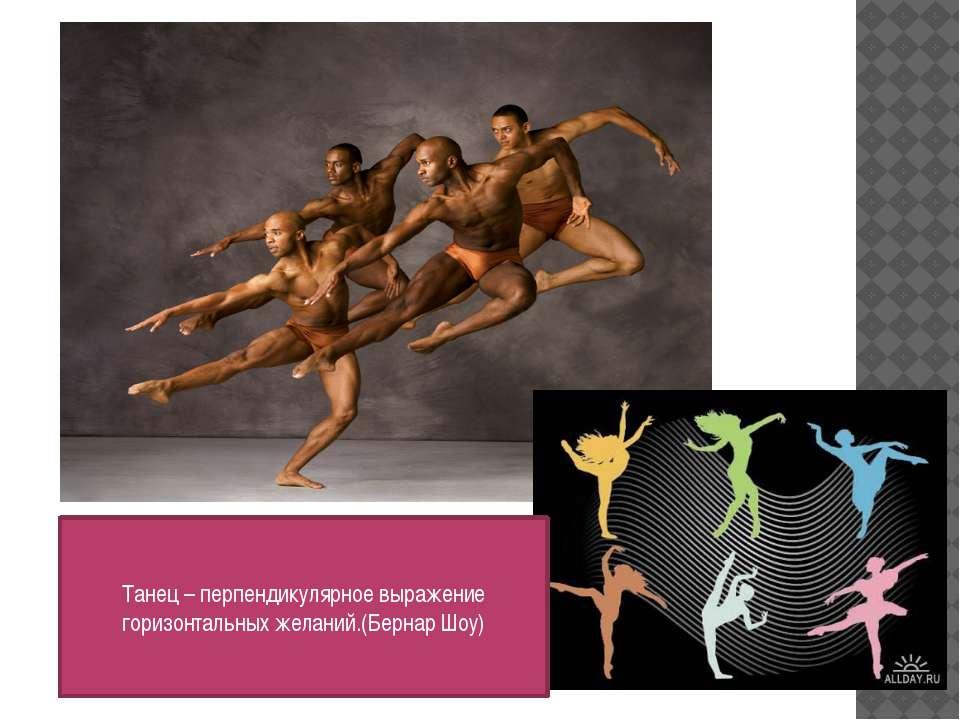 Танец – перпендикулярное выражение горизонтальных желаний.(Бернар Шоу)