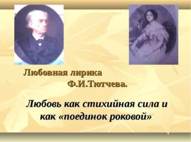 Любовная лирика Ф.И.Тютчева. Любовь как стихийная сила и как «поединок роковой»