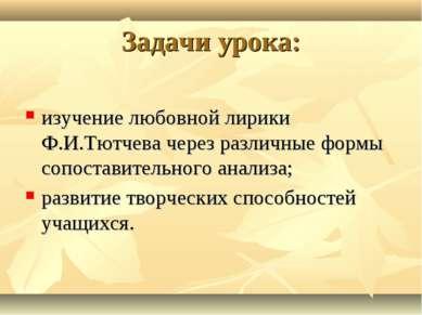 Задачи урока: изучение любовной лирики Ф.И.Тютчева через различные формы сопо...