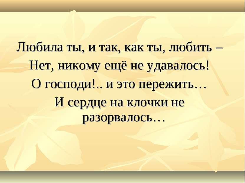 Любила ты, и так, как ты, любить – Нет, никому ещё не удавалось! О господи!.....