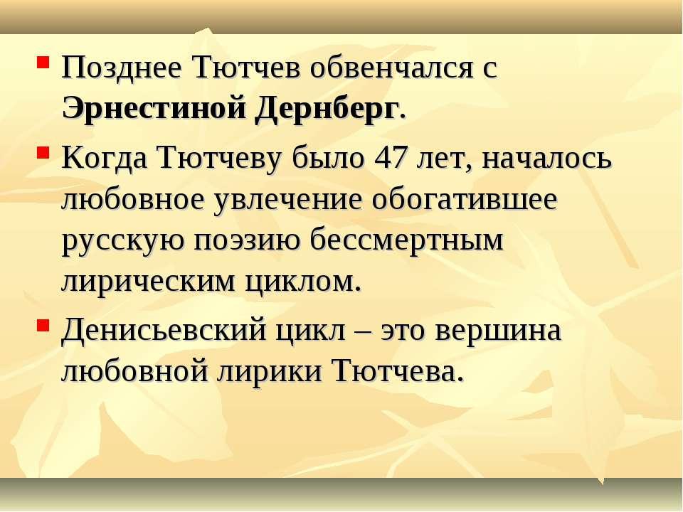 Позднее Тютчев обвенчался с Эрнестиной Дернберг. Когда Тютчеву было 47 лет, н...