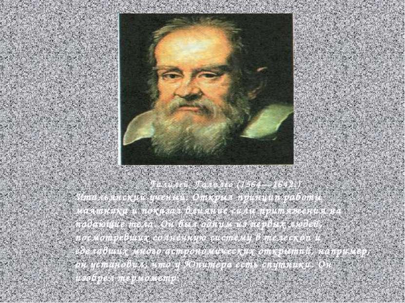 Галилей Галилео (1564—1642.) Итальянский ученый. Открыл принцип работы маятни...