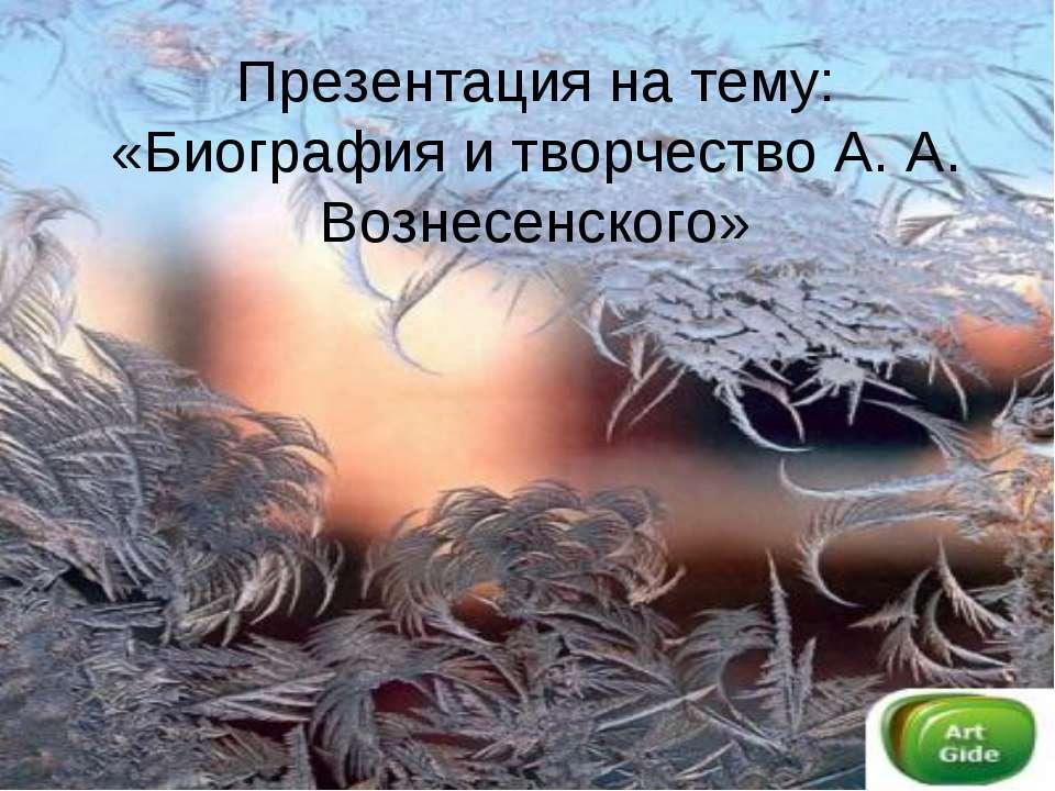 Презентация на тему: «Биография и творчество А. А. Вознесенского»