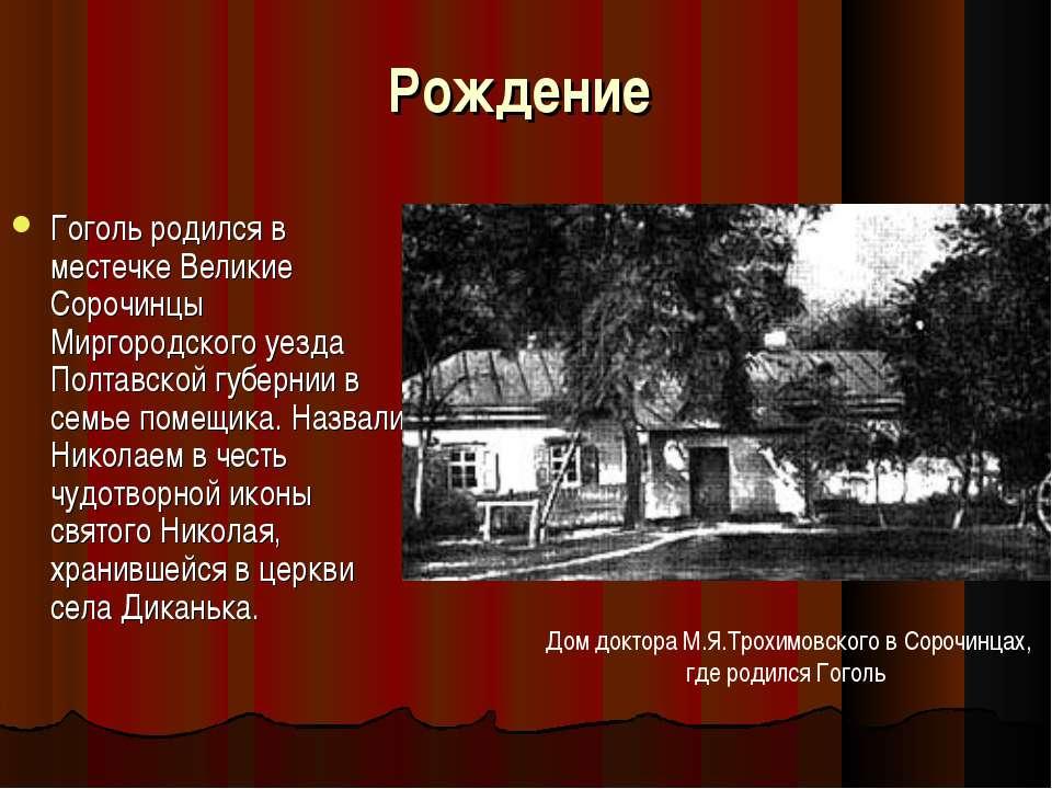 Рождение Гоголь родился в местечке Великие Сорочинцы Миргородского уезда Полт...