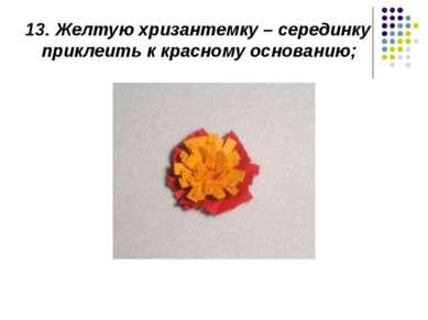 13.Желтую хризантемку – серединку приклеить к красному основанию;