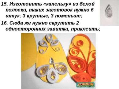 15. Изготовить «капельку» из белой полоски, таких заготовок нужно 6 штук: 3 к...