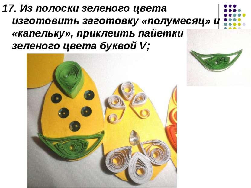 17. Из полоски зеленого цвета изготовить заготовку «полумесяц» и «капельку», ...