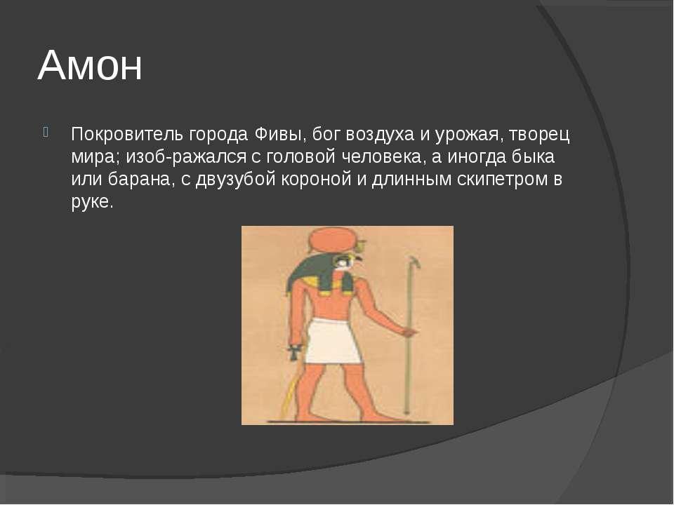 Амон Покровитель города Фивы, бог воздуха и урожая, творец мира; изоб ражался...