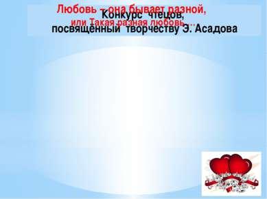 Конкурс чтецов, посвящённый творчеству Э. Асадова Любовь – она бывает разной,...