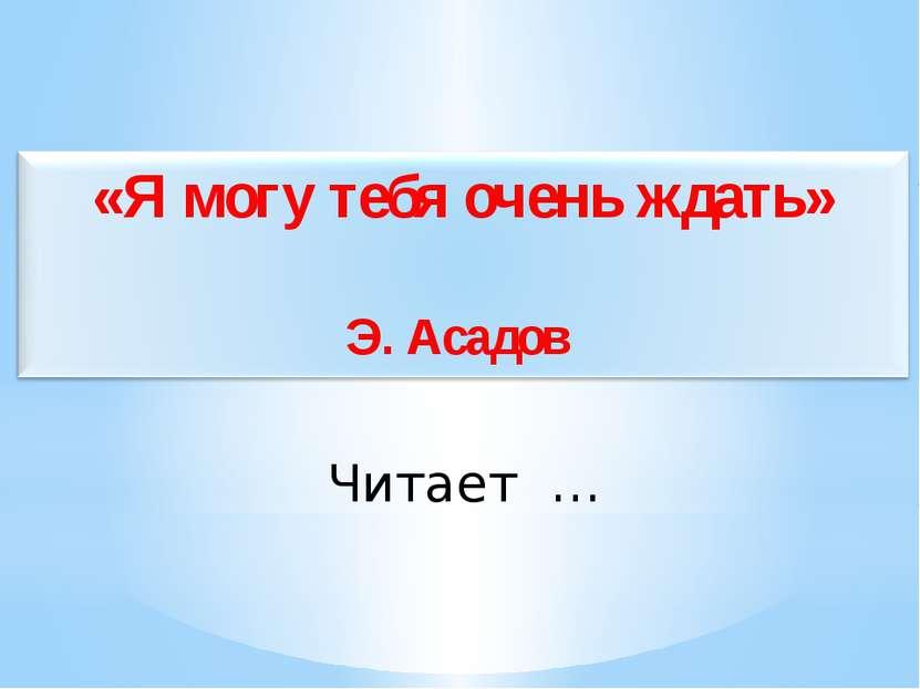 Читает … «Я могу тебя очень ждать» Э. Асадов