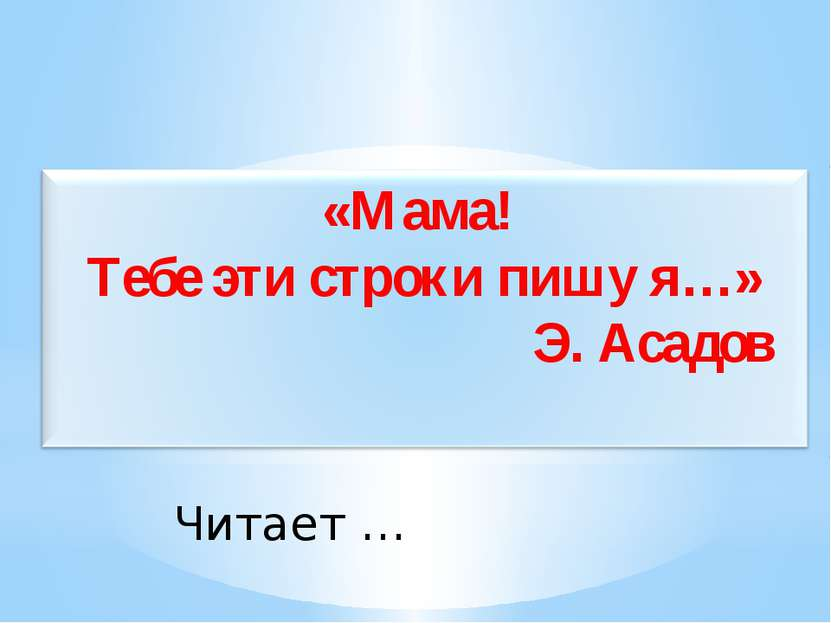 Читает … «Мама! Тебе эти строки пишу я…» Э. Асадов