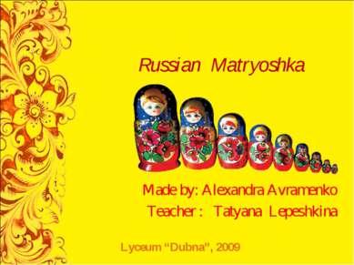 Russian Matryoshka Made by: Alexandra Avramenko Teacher : Tatyana Lepeshkina ...