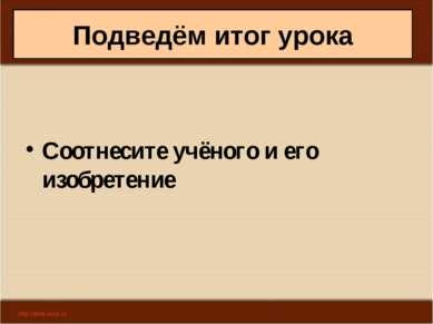 Подведём итог урока Соотнесите учёного и его изобретение Антоненкова А.В. МОУ...