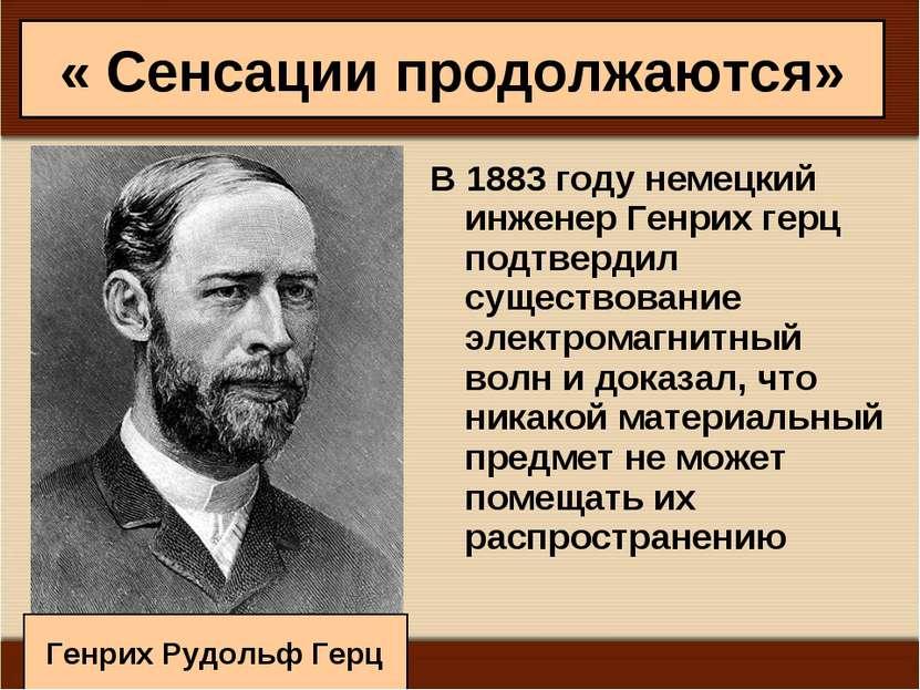 « Сенсации продолжаются» В 1883 году немецкий инженер Генрих герц подтвердил ...