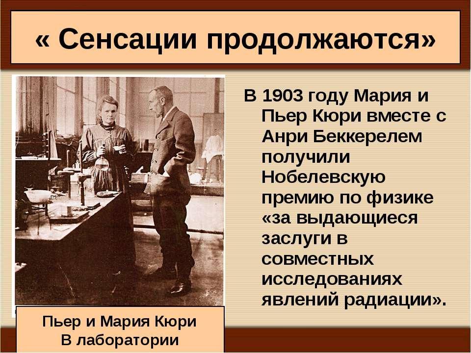 « Сенсации продолжаются» В1903годуМария и Пьер Кюри вместе с Анри Беккерел...