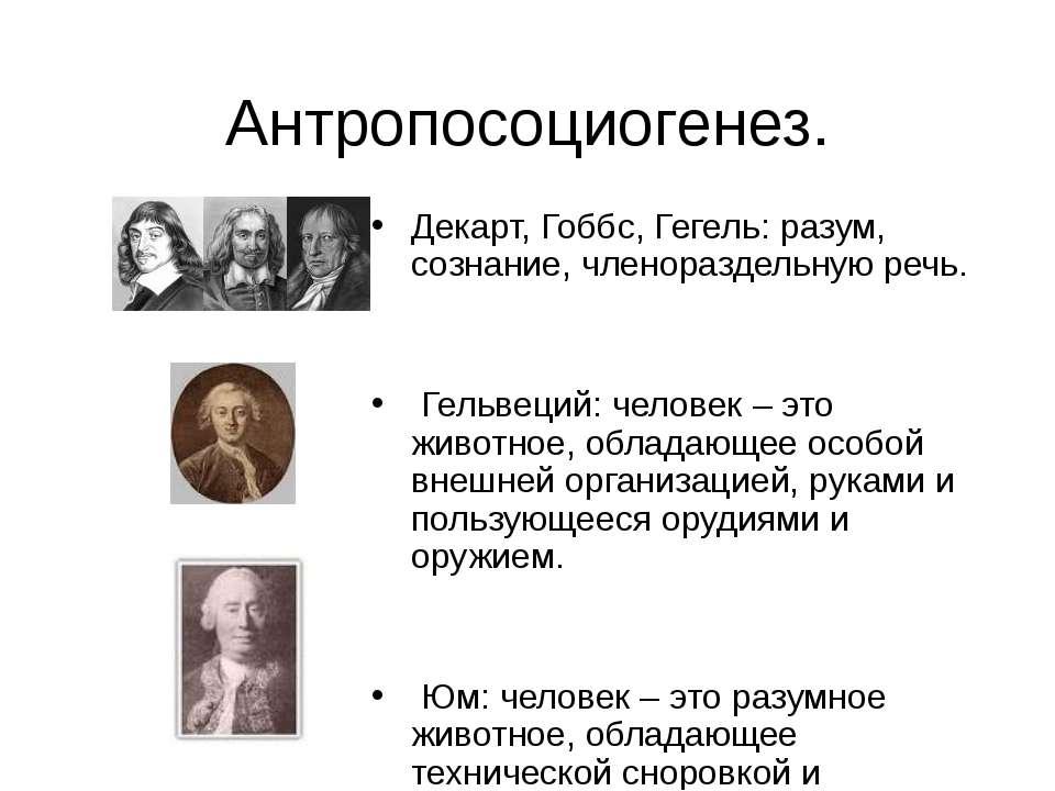 Антропосоциогенез. Декарт, Гоббс, Гегель: разум, сознание, членораздельную ре...