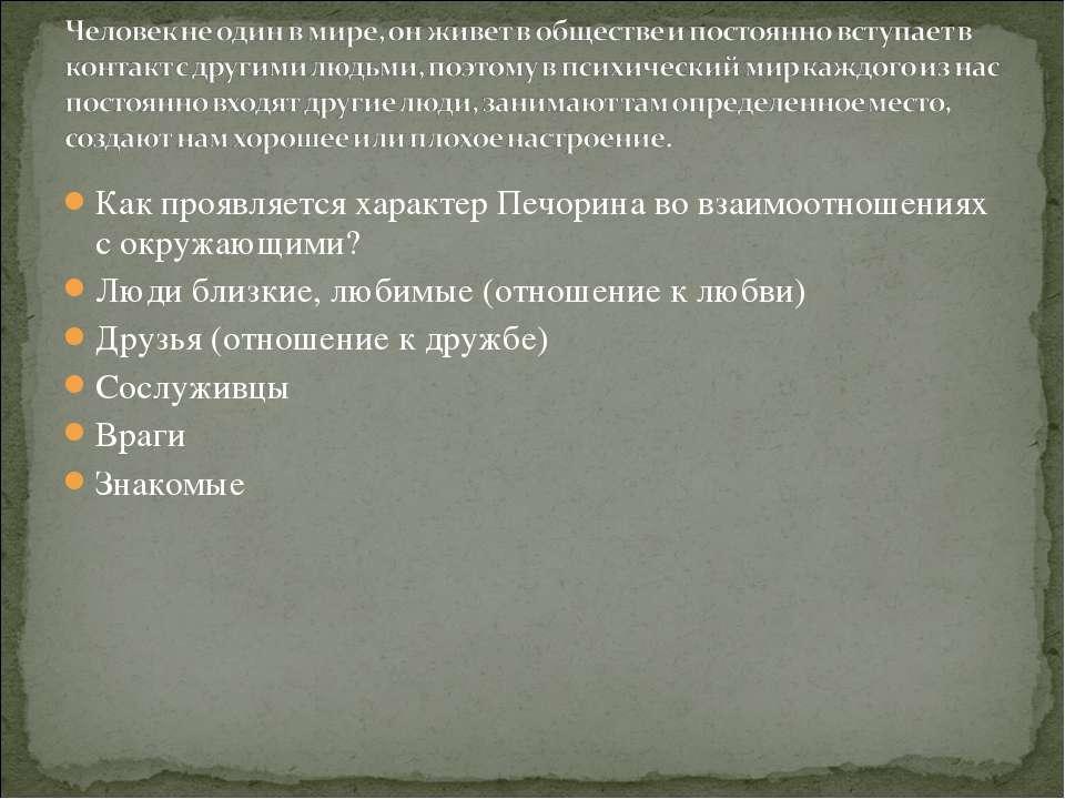 Как проявляется характер Печорина во взаимоотношениях с окружающими? Люди бли...
