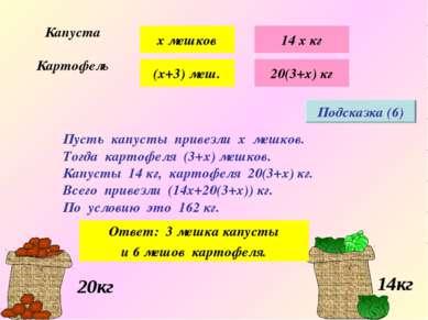 Подсказка (6) х мешков (х+3) меш. 14 х кг 20(3+х) кг Пусть капусты привезли х...