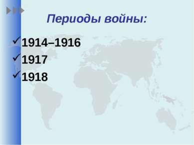 Периоды войны: 1914–1916 1917 1918
