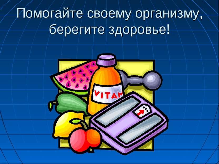 Помогайте своему организму, берегите здоровье!