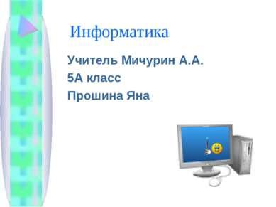 Информатика Учитель Мичурин А.А. 5А класс Прошина Яна