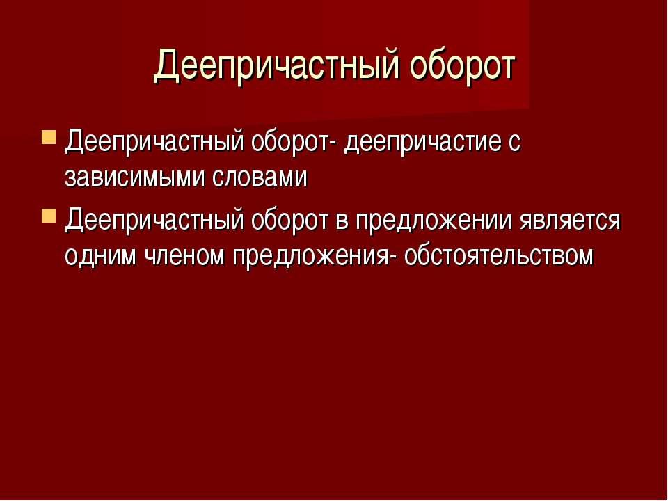 Деепричастный оборот Деепричастный оборот- деепричастие с зависимыми словами ...