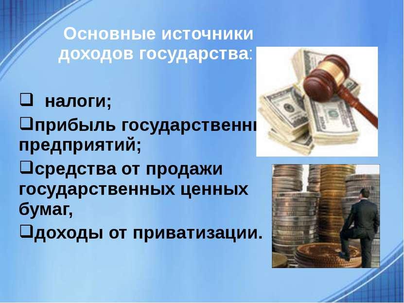 Основные источники доходов государства: налоги; прибыль государственных предп...