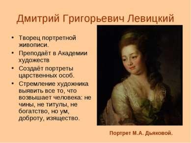 Дмитрий Григорьевич Левицкий Творец портретной живописи. Преподаёт в Академии...