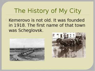 The History of My City Kemerovo is not old. It was founded in 1918. The first...